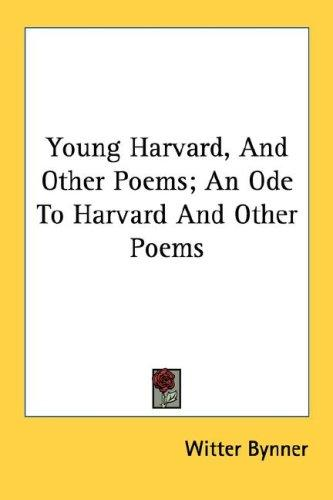 Young Harvard, And Other Poems; An Ode To Harvard And Other Poems by Witter Bynner