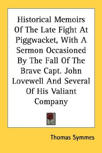 Historical Memoirs Of The Late Fight At Piggwacket, With A Sermon Occasioned By The Fall Of The Brave Capt. John Lovewell And Several Of His Valiant Company by Thomas Symmes