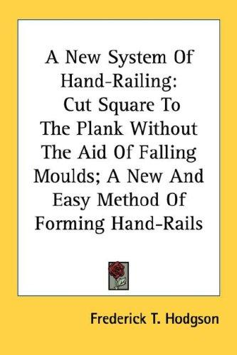 A New System Of Hand-Railing by Frederick T. Hodgson