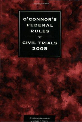 O'Connor's Federal Rules * Civil Trials 2005 by Michael C. Smith