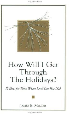 How Will I Get Through the Holidays? 12 Ideas for Those Whose Loved One Has Died by James E. Miller