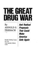 The great drug war, and radical proposals that could make America safe again by Arnold S. Trebach