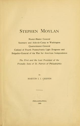 Stephen Moylan, muster-master general, secretary and aide-de-camp to Washington, quartermaster-general, colonel of Fourth Pennsylvania light dragoons and brigadier-general of the war for American independence, the first and the last president of the Friendly sons of St. Patrick of Philadelphia by Griffin, Martin I. J.