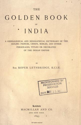 The golden book of India, a genealogical and biographical dictionary of the ruling princes, chiefs, nobles, and other personages, titled or decorated, of the Indian empire. by Lethbridge, Roper Sir