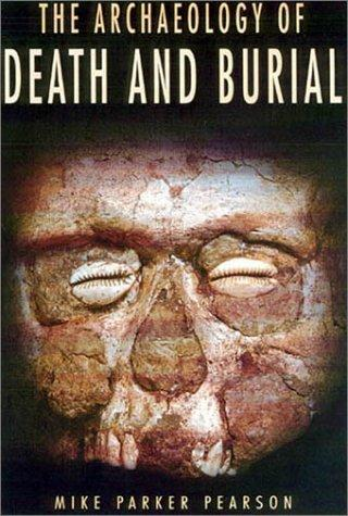 The Archaeology of Death and Burial (Texas a&M University Anthropology, 3) by Michael Parker Pearson