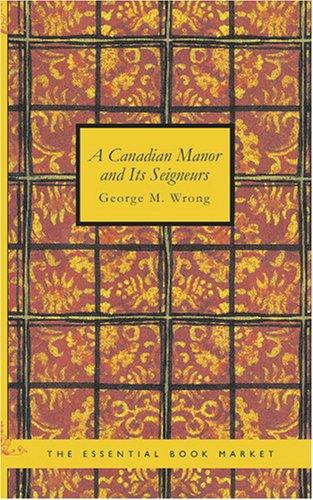 A Canadian Manor and Its Seigneurs by George M. Wrong
