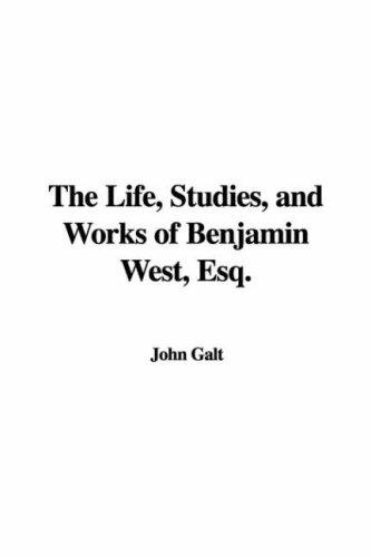 The Life, Studies, and Works of Benjamin West, Esq.