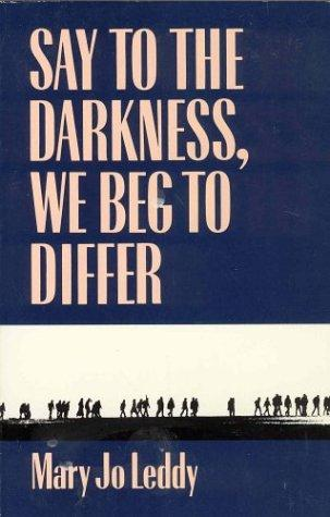 Say to the darkness, we beg to differ by Mary Jo Leddy