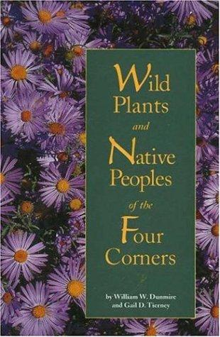 Wild plants and Native peoples of the Four Corners by William W. Dunmire