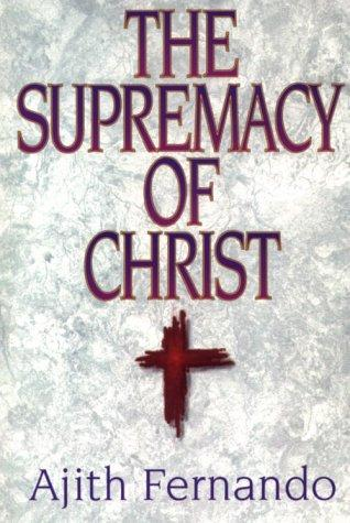 The supremacy of Christ by Ajith Fernando